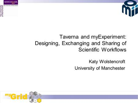 Taverna and myExperiment: Designing, Exchanging and Sharing of Scientific Workflows Katy Wolstencroft University of Manchester.