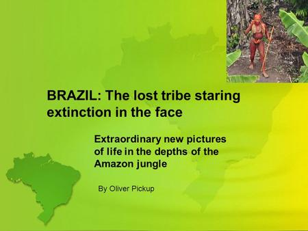 BRAZIL: The lost tribe staring extinction in the face Extraordinary new pictures of life in the depths of the Amazon jungle By Oliver Pickup.