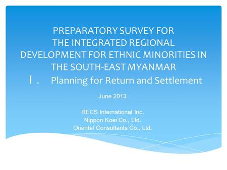 PREPARATORY SURVEY FOR THE INTEGRATED REGIONAL DEVELOPMENT FOR ETHNIC MINORITIES IN THE SOUTH-EAST MYANMAR I. Planning for Return and Settlement June 2013.
