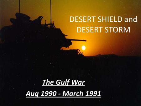 DESERT SHIELD and DESERT STORM The Gulf War Aug 1990 - March 1991.