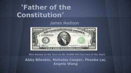 'Father of the Constitution' James Madison Abby Bilenkin, Nicholas Cooper, Phoebe Lai, Angela Wang Also known as the face on the $5000 bill (fun fact of.