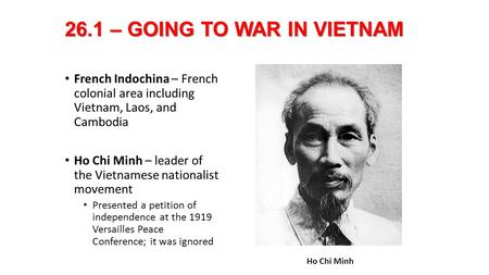 26.1 – GOING TO WAR IN VIETNAM French Indochina – French colonial area including Vietnam, Laos, and Cambodia Ho Chi Minh – leader of the Vietnamese nationalist.