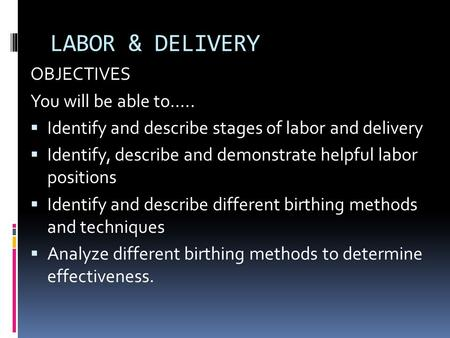 LABOR & DELIVERY OBJECTIVES You will be able to…..  Identify and describe stages of labor and delivery  Identify, describe and demonstrate helpful labor.