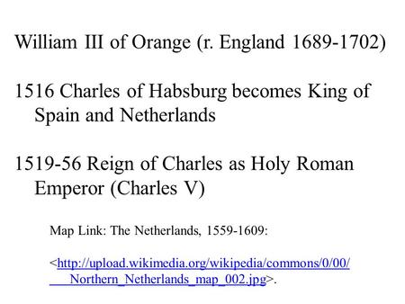William III of Orange (r. England 1689-1702) 1516 Charles of Habsburg becomes King of Spain and Netherlands 1519-56 Reign of Charles as Holy Roman Emperor.