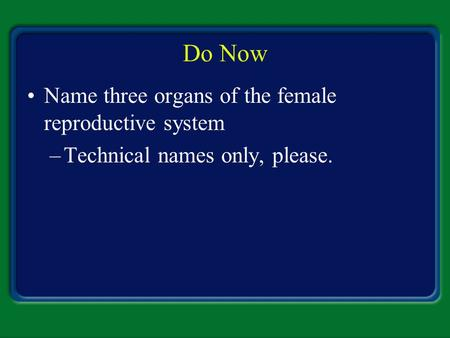 Do Now Name three organs of the female reproductive system
