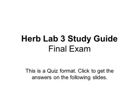 Herb Lab 3 Study Guide Final Exam This is a Quiz format. Click to get the answers on the following slides.