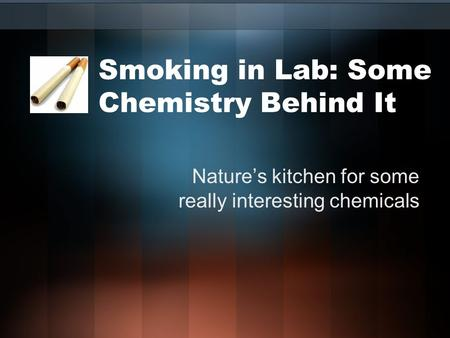 Smoking in Lab: Some Chemistry Behind It Nature's kitchen for some really interesting chemicals.