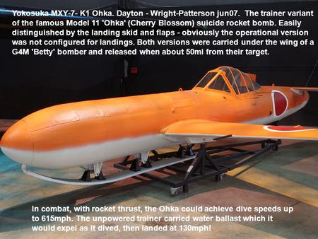 Yokosuka MXY-7- K1 Ohka. Dayton - Wright-Patterson jun07. The trainer variant of the famous Model 11 'Ohka' (Cherry Blossom) suicide rocket bomb. Easily.