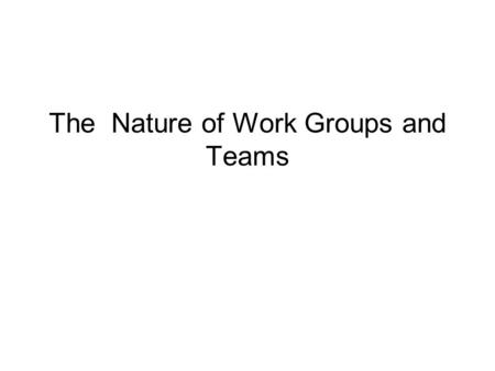 The Nature of Work Groups and Teams. The Differences between group and Team  Group is the basic building block of org Ex: Just as the effective university.