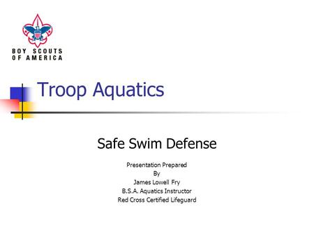 Troop Aquatics Safe Swim Defense Presentation Prepared By James Lowell Fry B.S.A. Aquatics Instructor Red Cross Certified Lifeguard.