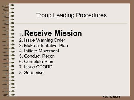 FM 7-8, pg 2-3 Troop Leading Procedures 1. Receive Mission 2. Issue Warning Order 3. Make a Tentative Plan 4. Initiate Movement 5. Conduct Recon 6. Complete.