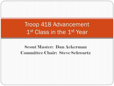 Scout Master: Dan Ackerman Committee Chair: Steve Schwartz Troop 418 Advancement 1 st Class in the 1 st Year.