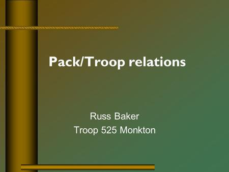 Pack/Troop relations Russ Baker Troop 525 Monkton.