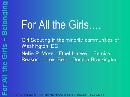 For All the Girls ~ Belonging First presented June 29, 2000, Edith Macy Center by Julie Lineberry, GSCNC edited 2006 For All the Girls…. Girl Scouting.