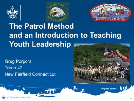 The Patrol Method and an Introduction to Teaching Youth Leadership 1 Greg Porpora Troop 42 New Fairfield Connecticut.