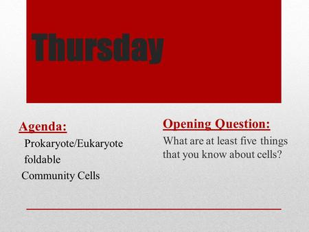 Thursday Opening Question: What are at least five things that you know about cells? Agenda: Prokaryote/Eukaryote foldable Community Cells.