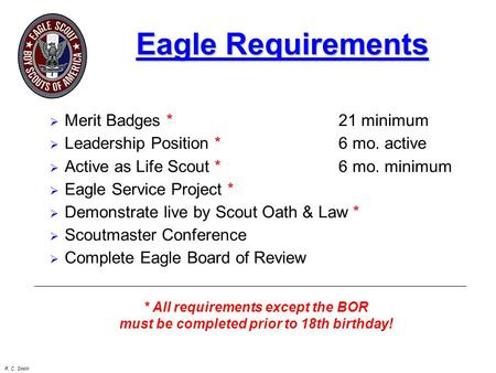 R. C. Smith Eagle Requirements  Merit Badges *21 minimum  Leadership Position * 6 mo. active  Active as Life Scout * 6 mo. minimum  Eagle Service Project.