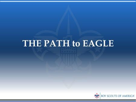 THE PATH to EAGLE. The Path to Eagle Eagle Scout Process Mentors Merit Badges Project Letters of Recommendation Life Statement Application Board of Review.