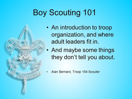 Boy Scouting 101 An introduction to troop organization, and where adult leaders fit in. And maybe some things they don't tell you about. Alan Bernard,