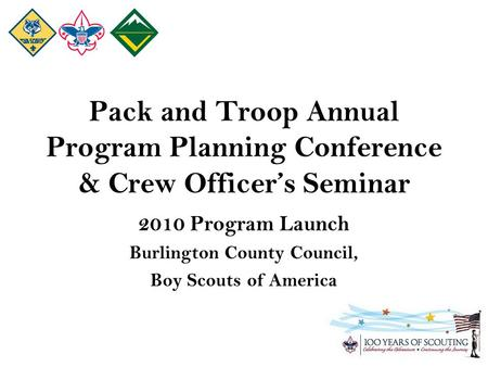 Pack and Troop Annual Program Planning Conference & Crew Officer's Seminar 2010 Program Launch Burlington County Council, Boy Scouts of America.