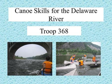 Troop 368 Canoe Skills for the Delaware River. Goals: Introduce you to canoe skills Parts of a canoe/paddle Paddle a canoe Types of canoe strokes Some.