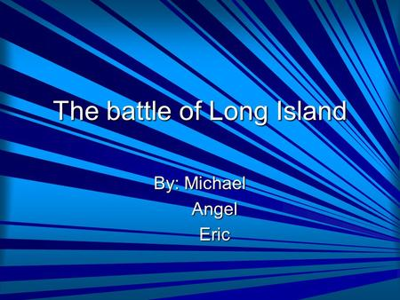 The battle of Long Island By: Michael Angel Angel Eric Eric.
