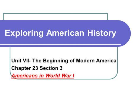 Exploring American History Unit VII- The Beginning of Modern America Chapter 23 Section 3 Americans in World War I.