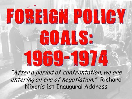 "FOREIGN POLICY GOALS: 1969-1974 ""After a period of confrontation, we are entering an era of negotiation."" -Richard Nixon's 1st Inaugural Address."