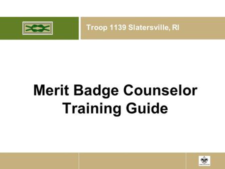 1/19/08 Merit Badge Counselor Training Guide Troop 1139 Slatersville, RI.