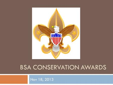 BSA CONSERVATION AWARDS Nov 18, 2013. Why Conservation?  Boy Scouts is an outdoor program  Since its founding, the Scouting movement has encouraged.