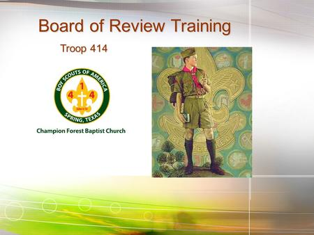 Board of Review Training Troop 414 Troop 414. Learning Objectives State the purpose of the board of review and how it is used to further the Boy Scout.