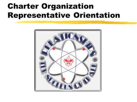 Charter Organization Representative Orientation What Is A Chartered Organization? zAn organization which uses the Scouting Program to serve the youth.