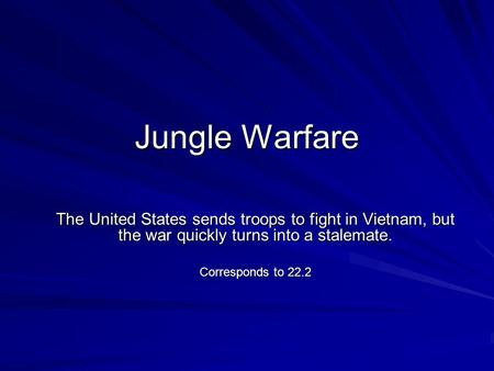 Jungle Warfare The United States sends troops to fight in Vietnam, but the war quickly turns into a stalemate. Corresponds to 22.2.
