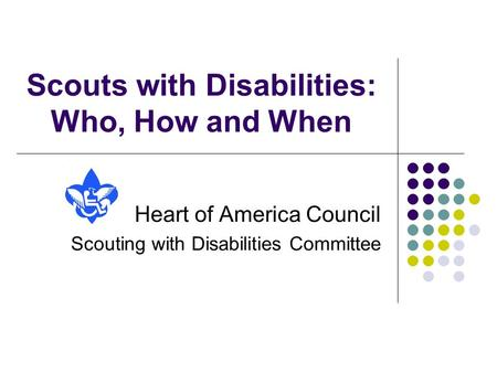 Scouts with Disabilities: Who, How and When Heart of America Council Scouting with Disabilities Committee.