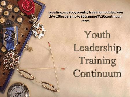 Youth Leadership Training Continuum scouting.org/boyscouts/trainingmodules/you th%20leadership%20training%20continuum.aspx.