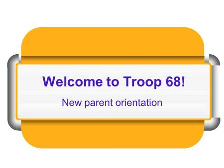 Welcome to Troop 68! New parent orientation. Troop 68 welcomes you!