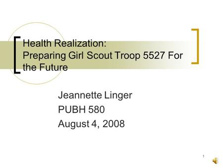 1 Health Realization: Preparing Girl Scout Troop 5527 For the Future Jeannette Linger PUBH 580 August 4, 2008.