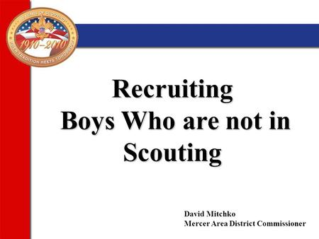 Recruiting Boys Who are not in Scouting Boys Who are not in Scouting David Mitchko Mercer Area District Commissioner.