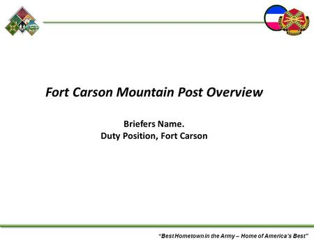"""Best Hometown in the Army – Home of America's Best"" Fort Carson Mountain Post Overview Briefers Name. Duty Position, Fort Carson."