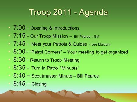 "Troop 2011 - Agenda 7:00 - Opening & Introductions 7:15 - Our Troop Mission – Bill Pearce – SM 7:45 - Meet your Patrols & Guides – Lee Marconi 8:00 - ""Patrol."