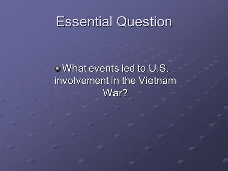 Essential Question What events led to U.S. involvement in the Vietnam War?