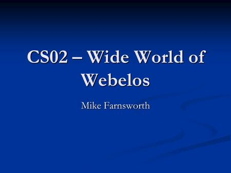 CS02 – Wide World of Webelos Mike Farnsworth. About Me Active leader in both Boy Scouting and Cub Scouting since 1996 Active leader in both Boy Scouting.