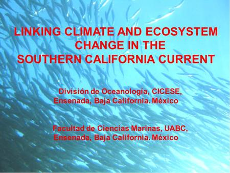 LINKING CLIMATE AND ECOSYSTEM CHANGE IN THE SOUTHERN CALIFORNIA CURRENT División de Oceanología, CICESE, Ensenada, Baja California. México Facultad de.