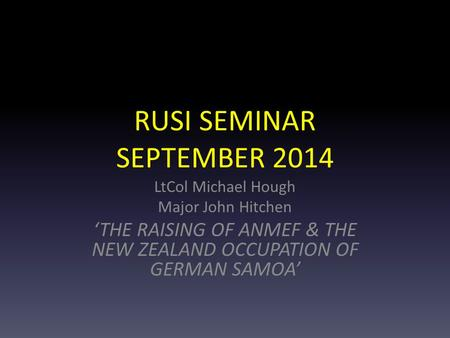 RUSI SEMINAR SEPTEMBER 2014 LtCol Michael Hough Major John Hitchen 'THE RAISING OF ANMEF & THE NEW ZEALAND OCCUPATION OF GERMAN SAMOA'