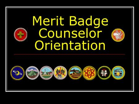 Merit Badge Counselor Orientation. Welcome and Thanks! You are one of the many dedicated adults who support the Scouting program by sharing your knowledge,