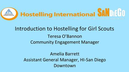 Introduction to Hostelling for Girl Scouts Teresa O'Bannon Community Engagement Manager Amelia Barrett Assistant General Manager, HI-San Diego Downtown.