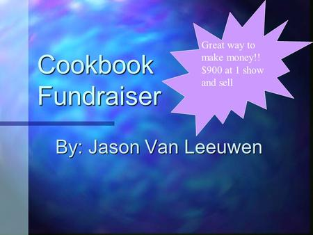 Cookbook Fundraiser By: Jason Van Leeuwen Great way to make money!! $900 at 1 show and sell.