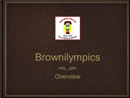 BrownilympicsBrownilympics OverviewOverview. 2 2 PurposePurpose What is the objective of this event? To enhance each young girls self worth through a.