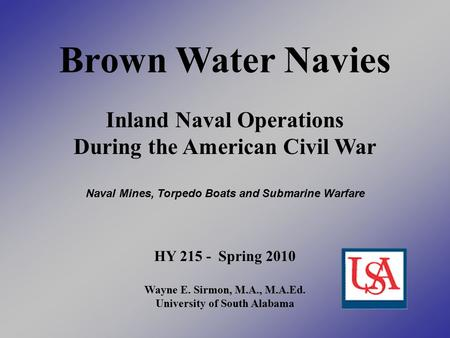 Brown Water Navies Inland Naval Operations During the American Civil War Naval Mines, Torpedo Boats and Submarine Warfare HY 215 - Spring 2010 Wayne E.