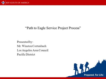 """Path to Eagle Service Project Process"" Presented by: Mr. Winston Cortenbach Los Angeles Area Council Pacific District."